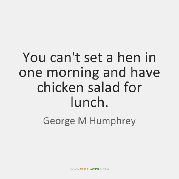 You can't set a hen in one morning and have chicken salad ...