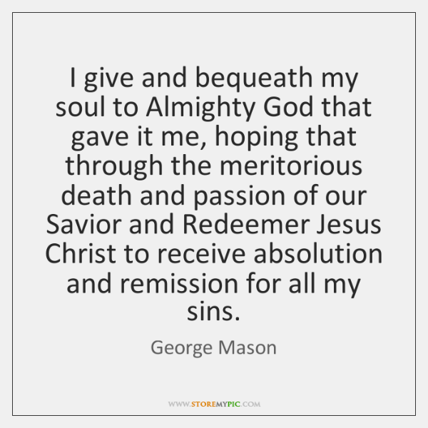 I give and bequeath my soul to Almighty God that gave it ...