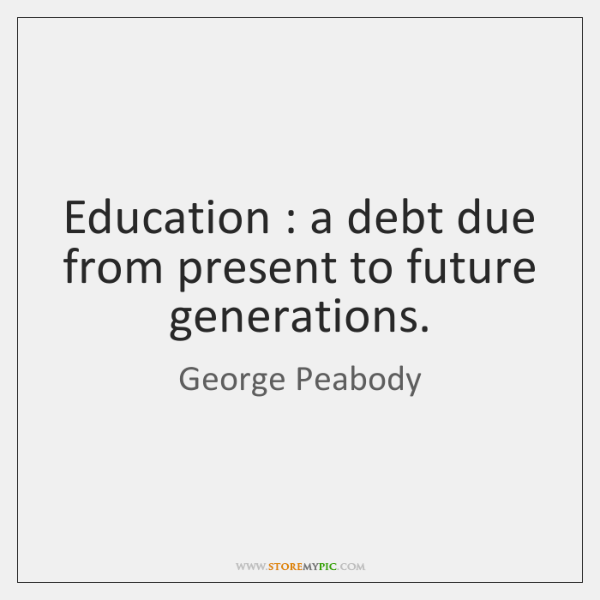 Education : a debt due from present to future generations.