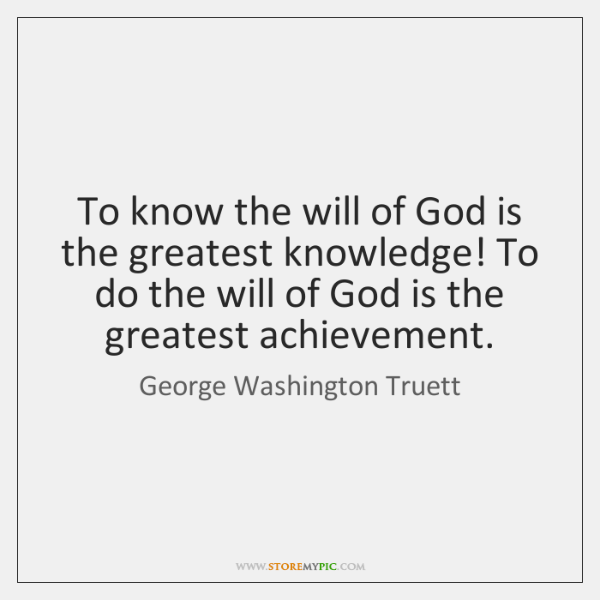 To know the will of God is the greatest knowledge! To do ...
