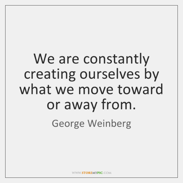We are constantly creating ourselves by what we move toward or away ...
