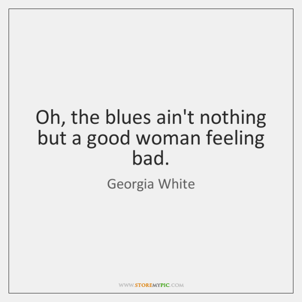 Oh, the blues ain't nothing but a good woman feeling bad.
