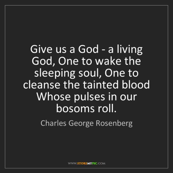 Charles George Rosenberg: Give us a God - a living God, One to wake the sleeping...