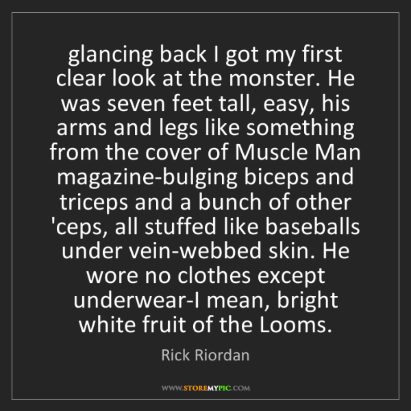 Rick Riordan: glancing back I got my first clear look at the monster....