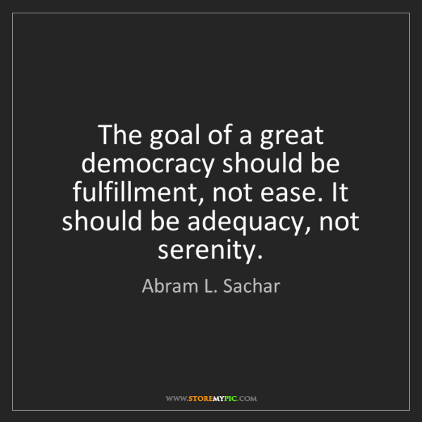 Abram L. Sachar: The goal of a great democracy should be fulfillment,...
