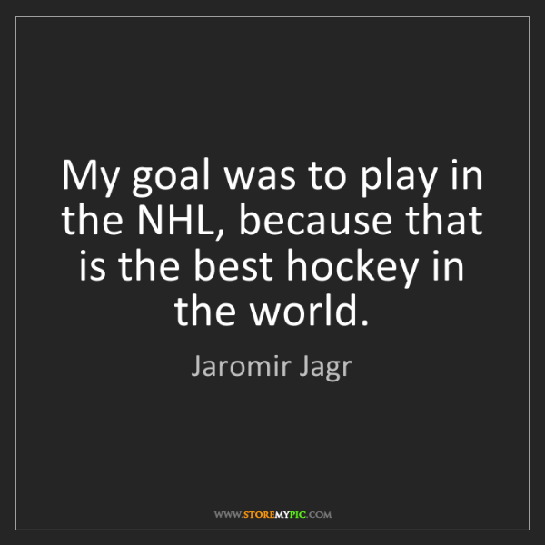 Jaromir Jagr: My goal was to play in the NHL, because that is the best...