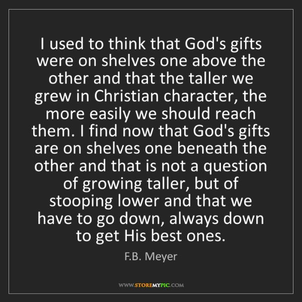 F.B. Meyer: I used to think that God's gifts were on shelves one...