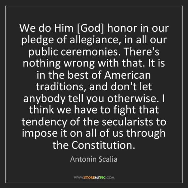 Antonin Scalia: We do Him [God] honor in our pledge of allegiance, in...