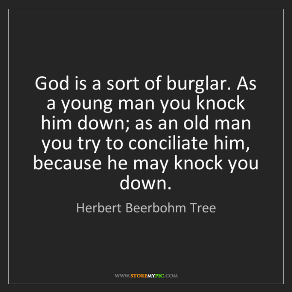 Herbert Beerbohm Tree: God is a sort of burglar. As a young man you knock him...