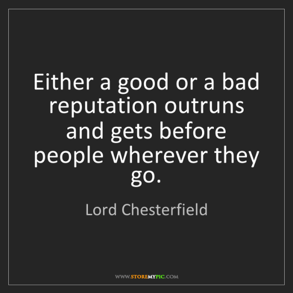 Lord Chesterfield: Either a good or a bad reputation outruns and gets before...