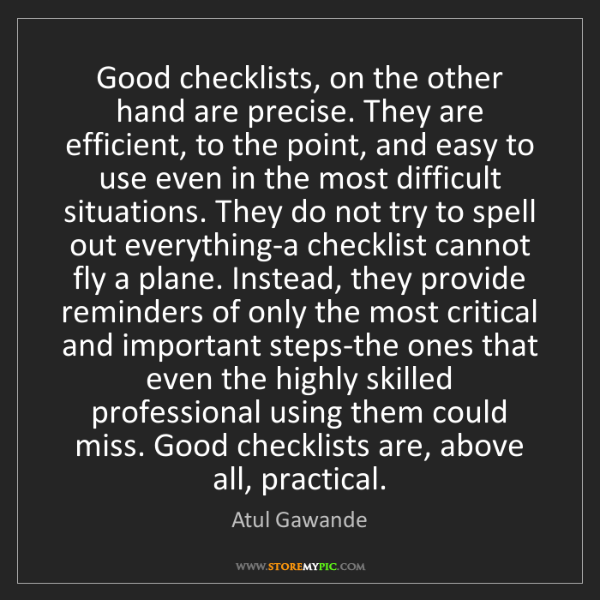 Atul Gawande: Good checklists, on the other hand are precise. They...