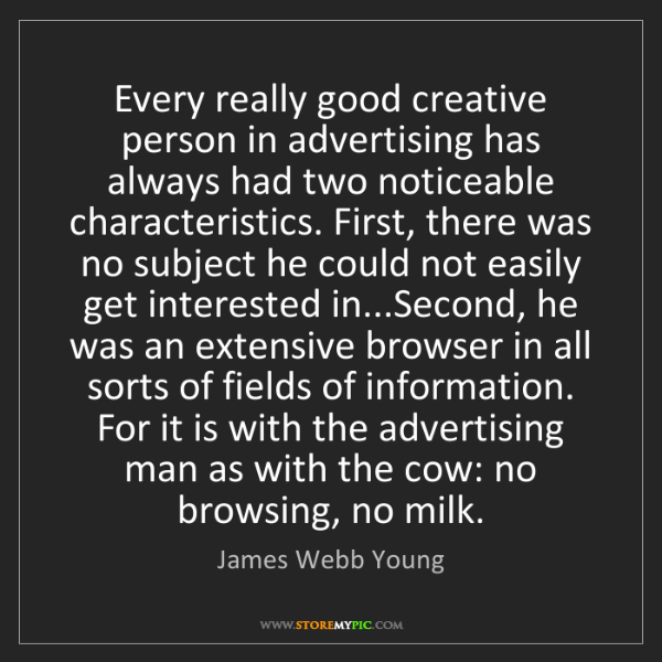 James Webb Young: Every really good creative person in advertising has...