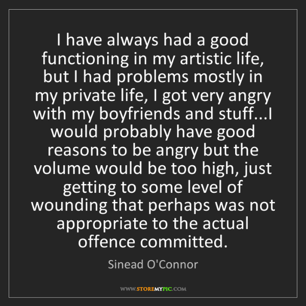 Sinead O'Connor: I have always had a good functioning in my artistic life,...