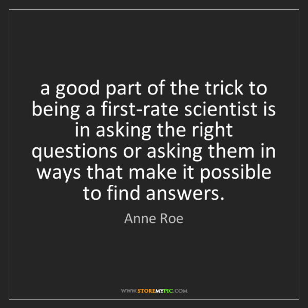 Anne Roe: a good part of the trick to being a first-rate scientist...
