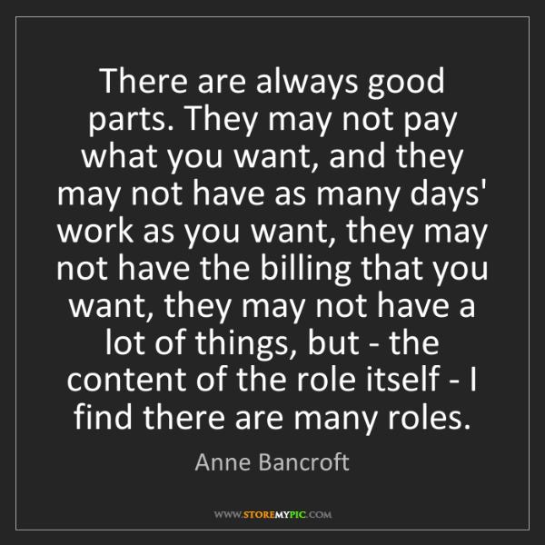 Anne Bancroft: There are always good parts. They may not pay what you...