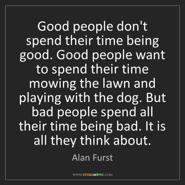 Alan Furst: Good people don't spend their time being good. Good people...