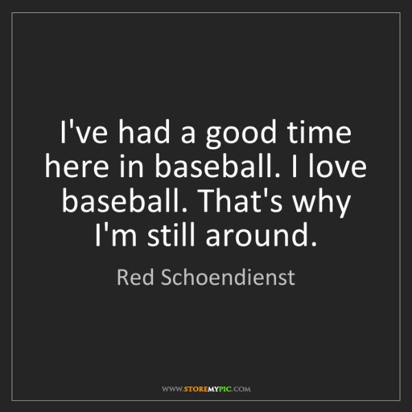 Red Schoendienst: I've had a good time here in baseball. I love baseball....