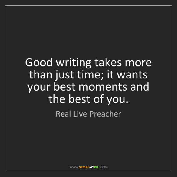 Real Live Preacher: Good writing takes more than just time; it wants your...