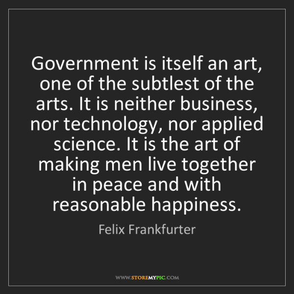 Felix Frankfurter: Government is itself an art, one of the subtlest of the...