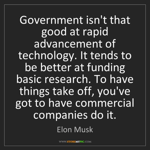 Elon Musk: Government isn't that good at rapid advancement of technology....