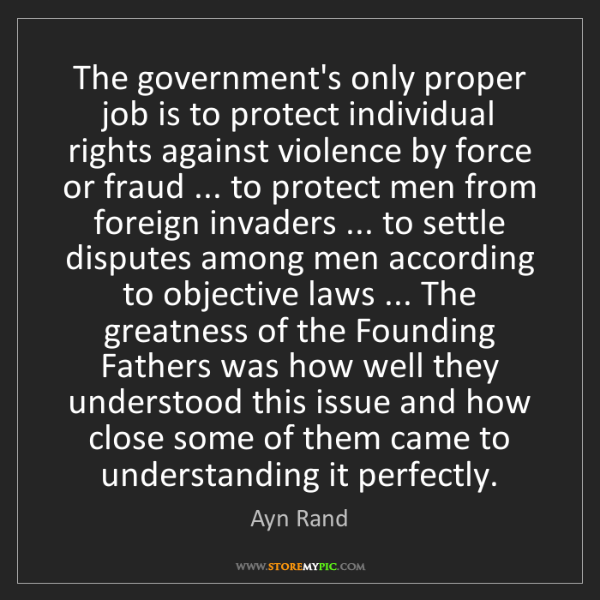 Ayn Rand: The government's only proper job is to protect individual...