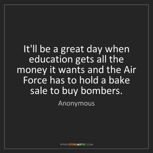 Anonymous: It'll be a great day when education gets all the money...