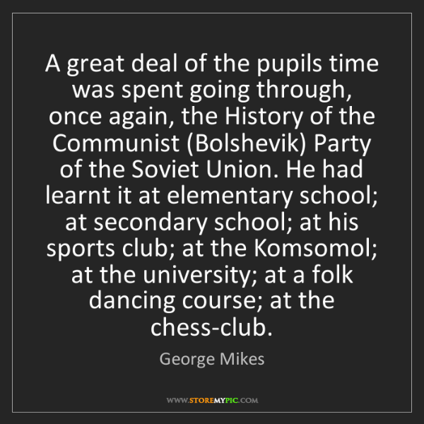 George Mikes: A great deal of the pupils time was spent going through,...