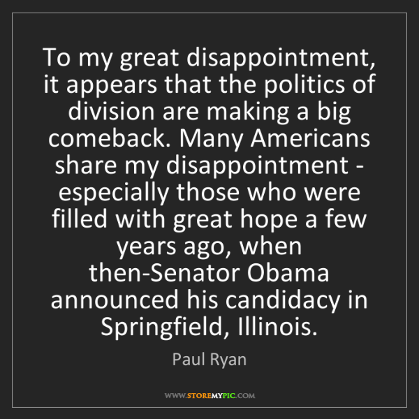 Paul Ryan: To my great disappointment, it appears that the politics...