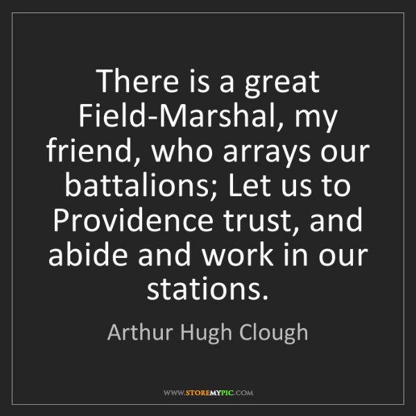 Arthur Hugh Clough: There is a great Field-Marshal, my friend, who arrays...