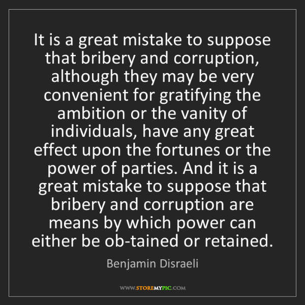 Benjamin Disraeli: It is a great mistake to suppose that bribery and corruption,...