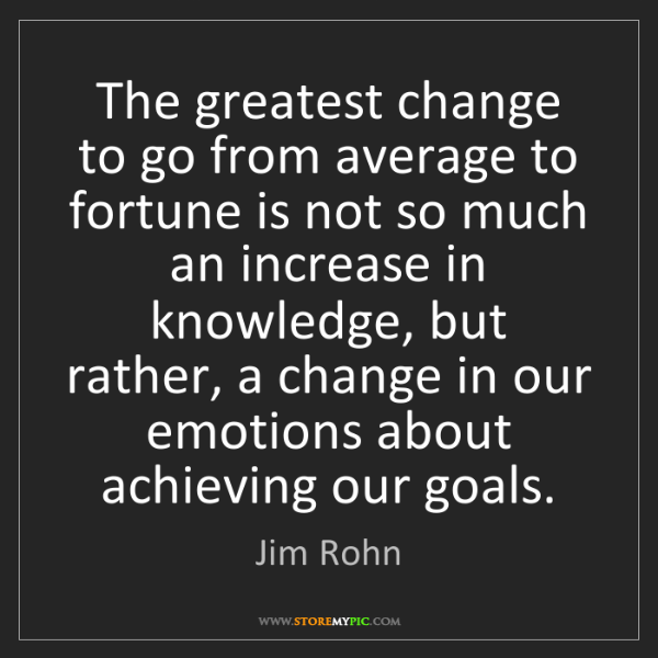 Jim Rohn: The greatest change to go from average to fortune is...