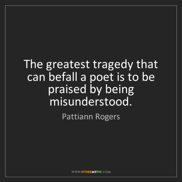 Pattiann Rogers: The greatest tragedy that can befall a poet is to be...