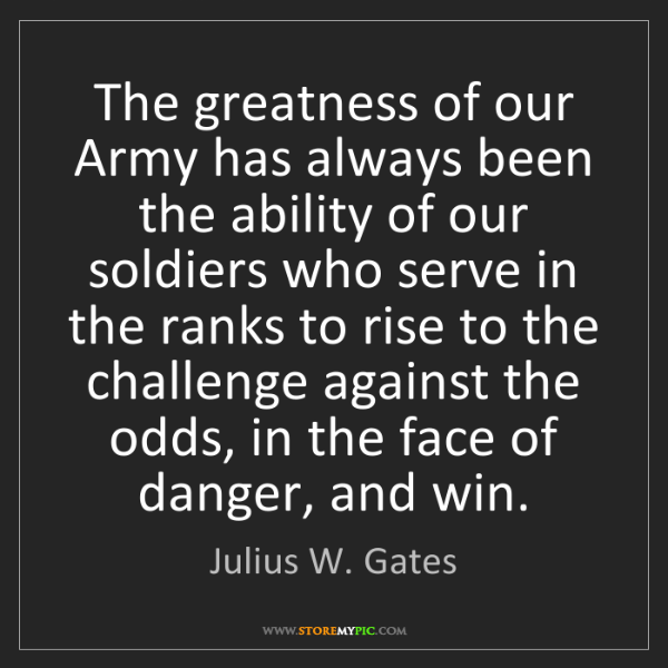 Julius W. Gates: The greatness of our Army has always been the ability...