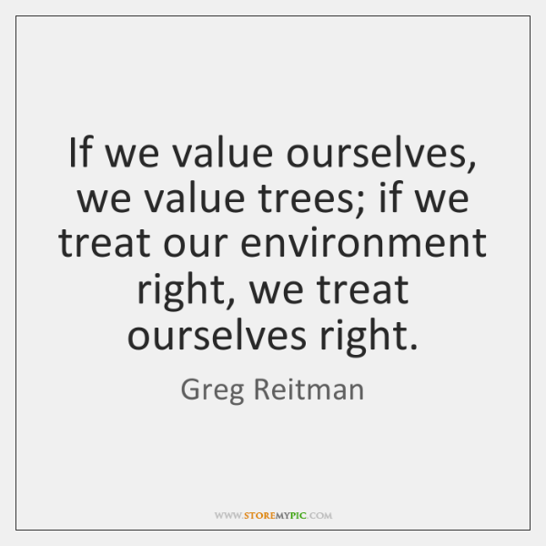 If we value ourselves, we value trees; if we treat our environment ...