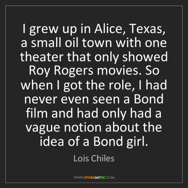 Lois Chiles: I grew up in Alice, Texas, a small oil town with one...