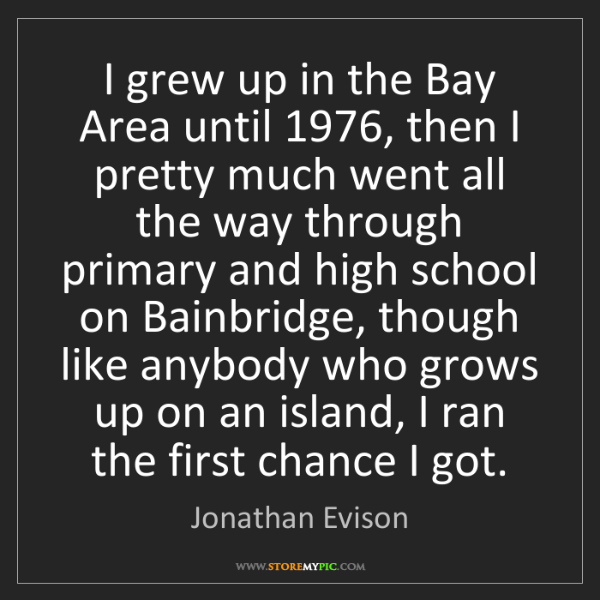 Jonathan Evison: I grew up in the Bay Area until 1976, then I pretty much...