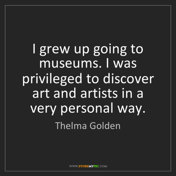 Thelma Golden: I grew up going to museums. I was privileged to discover...