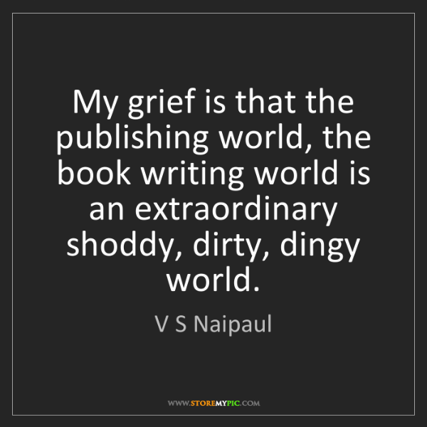 V S Naipaul: My grief is that the publishing world, the book writing...