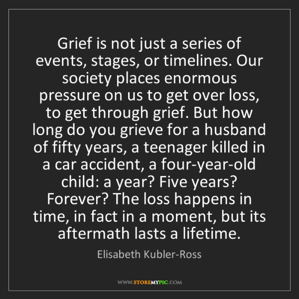 Elisabeth Kubler-Ross: Grief is not just a series of events, stages, or timelines....