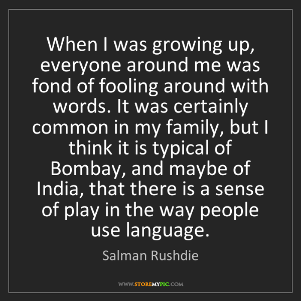Salman Rushdie: When I was growing up, everyone around me was fond of...