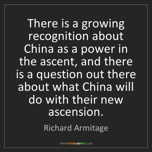 Richard Armitage: There is a growing recognition about China as a power...