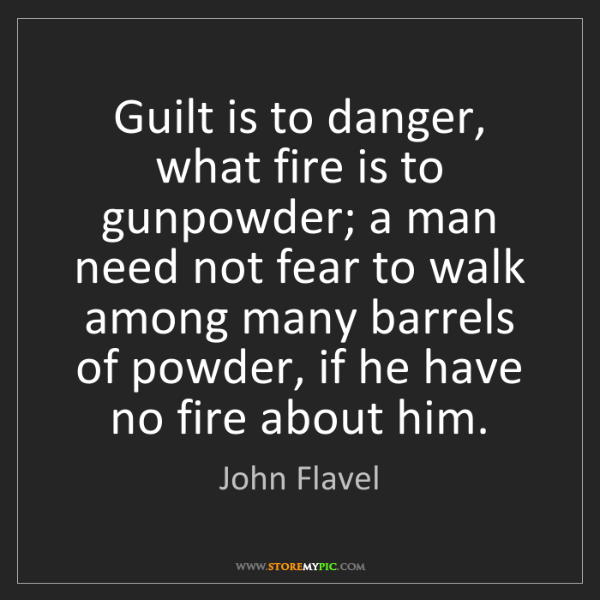John Flavel: Guilt is to danger, what fire is to gunpowder; a man...