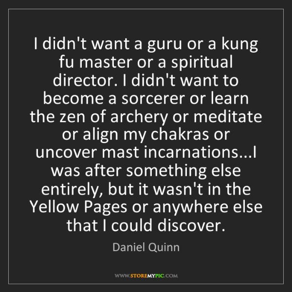 Daniel Quinn: I didn't want a guru or a kung fu master or a spiritual...