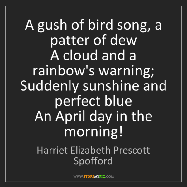 Harriet Elizabeth Prescott Spofford: A gush of bird song, a patter of dew  A cloud and a rainbow's..