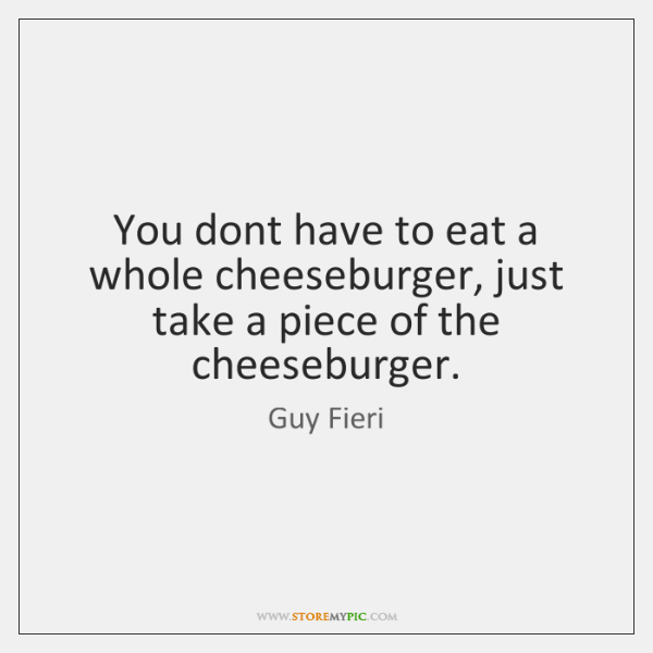 You dont have to eat a whole cheeseburger, just take a piece ...