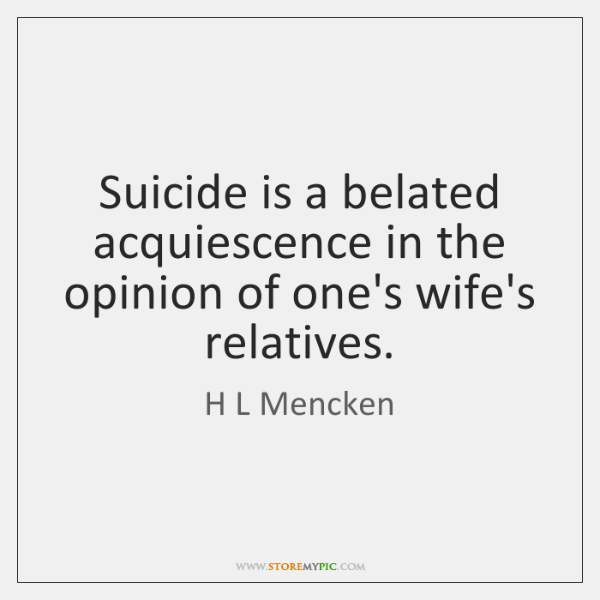 Suicide is a belated acquiescence in the opinion of one's wife's relatives.