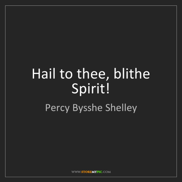 Percy Bysshe Shelley: Hail to thee, blithe Spirit!