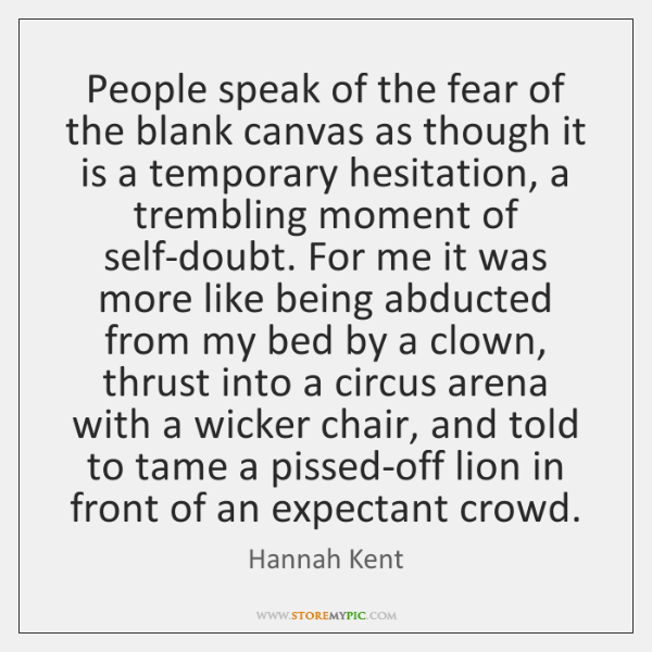 People speak of the fear of the blank canvas as though it ...