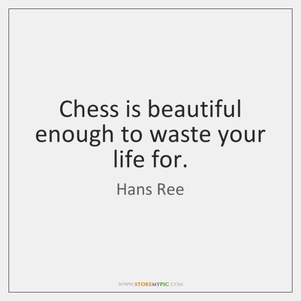 Chess is beautiful enough to waste your life for.