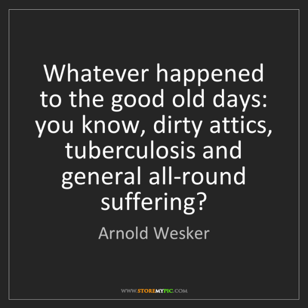 Arnold Wesker: Whatever happened to the good old days: you know, dirty...